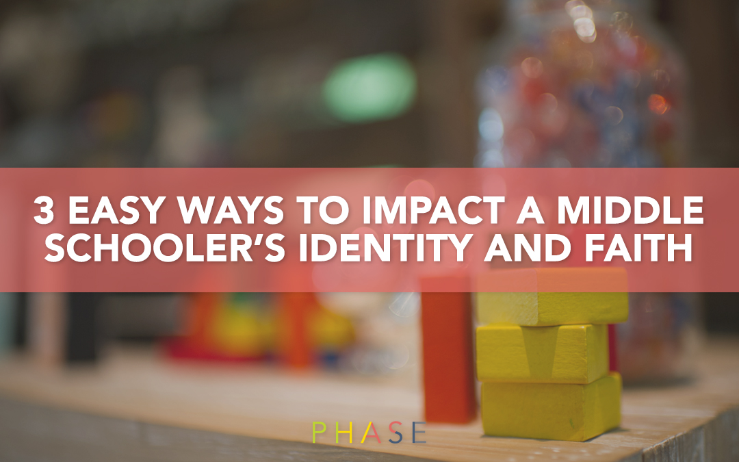 3 Ways to Impact a Middle Schooler Identity and Faith. It's Just a Phase.